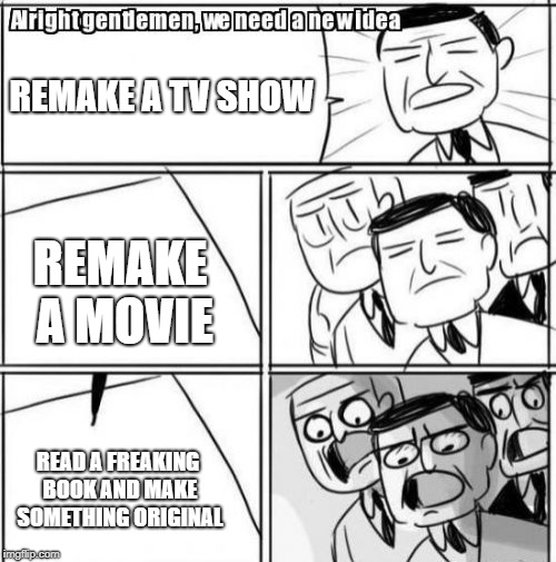 Would it kill them??? | REMAKE A TV SHOW REMAKE A MOVIE READ A FREAKING BOOK AND MAKE SOMETHING ORIGINAL | image tagged in memes,alright gentlemen we need a new idea,tv show,movies,remake,original | made w/ Imgflip meme maker
