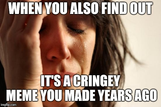 First World Problems Meme | WHEN YOU ALSO FIND OUT IT'S A CRINGEY MEME YOU MADE YEARS AGO | image tagged in memes,first world problems | made w/ Imgflip meme maker