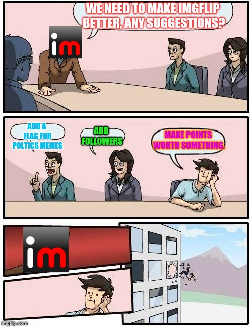 This is How Every Meeting at IMGflip HQ Goes | WE NEED TO MAKE IMGFLIP BETTER, ANY SUGGESTIONS? ADD A FLAG FOR POLTICS MEMES ADD FOLLOWERS MAKE POINTS WORTH SOMETHING. | image tagged in memes,boardroom meeting suggestion,imgflip | made w/ Imgflip meme maker