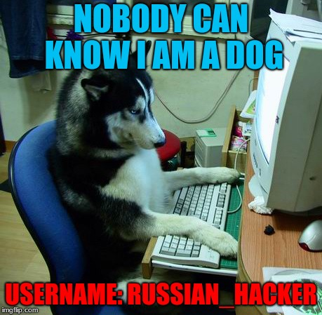 I Have No Idea What I Am Doing Meme | NOBODY CAN KNOW I AM A DOG USERNAME: RUSSIAN_HACKER | image tagged in memes,i have no idea what i am doing | made w/ Imgflip meme maker