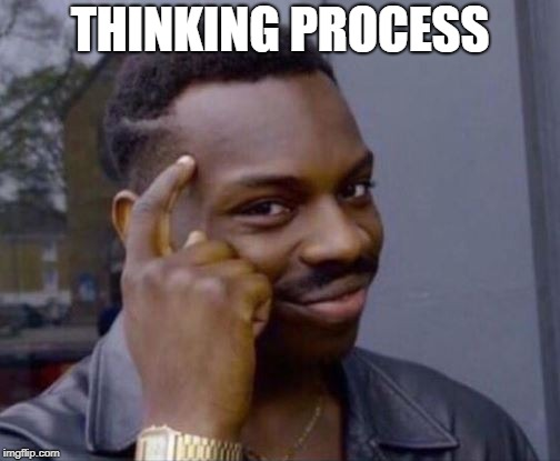 black guy pointing at head | THINKING PROCESS | image tagged in black guy pointing at head | made w/ Imgflip meme maker