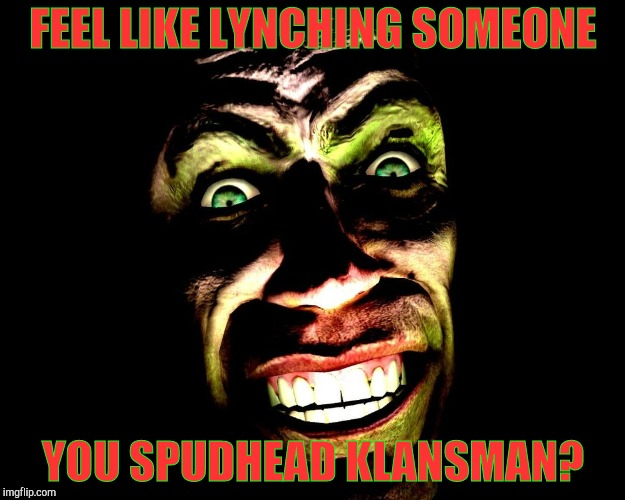 G-Man from Half-Life | FEEL LIKE LYNCHING SOMEONE YOU SPUDHEAD KLANSMAN? | image tagged in g-man from half-life | made w/ Imgflip meme maker