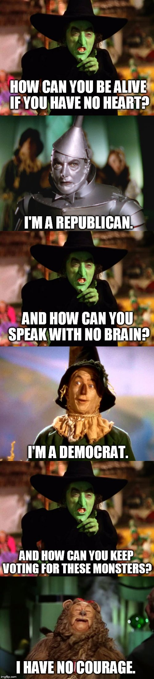 the two party system | HOW CAN YOU BE ALIVE IF YOU HAVE NO HEART? I'M A REPUBLICAN. AND HOW CAN YOU SPEAK WITH NO BRAIN? I'M A DEMOCRAT. AND HOW CAN YOU KEEP VOTIN | image tagged in wicked witch,tin man,cowardly lion,memes | made w/ Imgflip meme maker