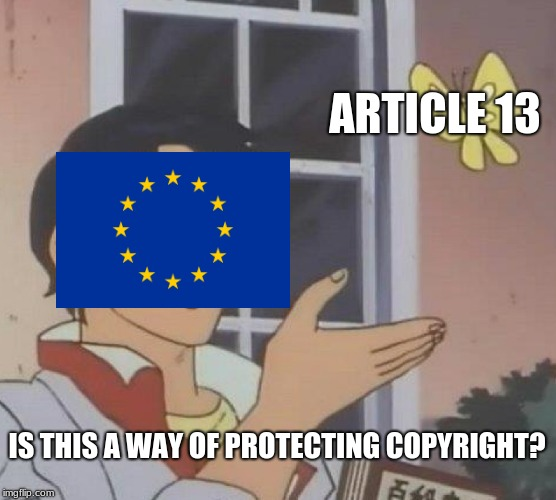 No it's not | ARTICLE 13 IS THIS A WAY OF PROTECTING COPYRIGHT? | image tagged in memes,is this a pigeon,article 13,eu | made w/ Imgflip meme maker