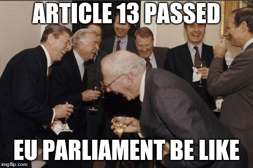 :( | ARTICLE 13 PASSED EU PARLIAMENT BE LIKE | image tagged in memes,laughing men in suits,eu,article 13 | made w/ Imgflip meme maker