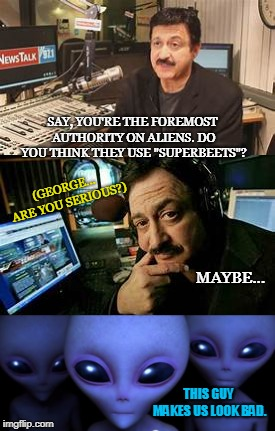 "George Noory says 1 | SAY, YOU'RE THE FOREMOST AUTHORITY ON ALIENS. DO YOU THINK THEY USE ""SUPERBEETS""? THIS GUY MAKES US LOOK BAD. (GEORGE... ARE YOU SERIOUS?) M 