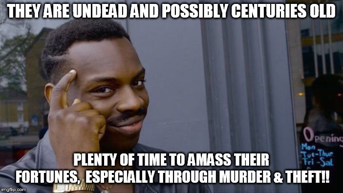 Roll Safe Think About It Meme | THEY ARE UNDEAD AND POSSIBLY CENTURIES OLD PLENTY OF TIME TO AMASS THEIR FORTUNES,  ESPECIALLY THROUGH MURDER & THEFT!! | image tagged in memes,roll safe think about it | made w/ Imgflip meme maker
