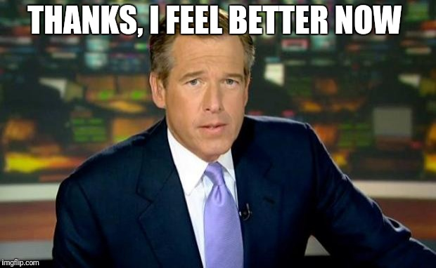Brian Williams Was There Meme | THANKS, I FEEL BETTER NOW | image tagged in memes,brian williams was there | made w/ Imgflip meme maker