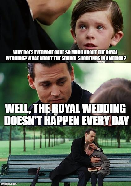 Finding Neverland Meme | WHY DOES EVERYONE CARE SO MUCH ABOUT THE ROYAL WEDDING? WHAT ABOUT THE SCHOOL SHOOTINGS IN AMERICA? WELL, THE ROYAL WEDDING DOESN'T HAPPEN E | image tagged in memes,finding neverland | made w/ Imgflip meme maker