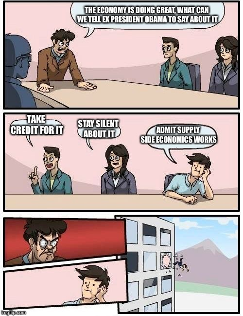 Boardroom Meeting Suggestion Meme | THE ECONOMY IS DOING GREAT, WHAT CAN WE TELL EX PRESIDENT OBAMA TO SAY ABOUT IT TAKE CREDIT FOR IT STAY SILENT ABOUT IT ADMIT SUPPLY SIDE EC | image tagged in memes,boardroom meeting suggestion | made w/ Imgflip meme maker