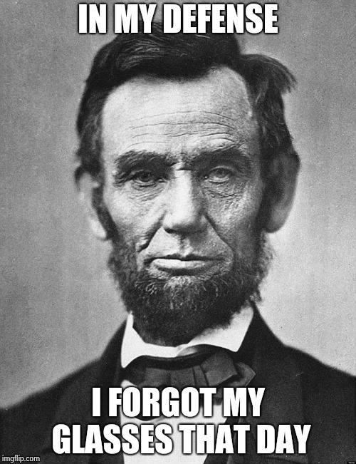 Abraham Lincoln | IN MY DEFENSE I FORGOT MY GLASSES THAT DAY | image tagged in abraham lincoln | made w/ Imgflip meme maker