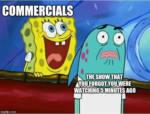 Commercials meme Commercial meme | COMMERCIALS THE SHOW THAT YOU FORGOT YOU WERE WATCHING 5 MINUTES AGO | image tagged in spongebob yelling,advertisement,commercial,tv,memes | made w/ Imgflip meme maker