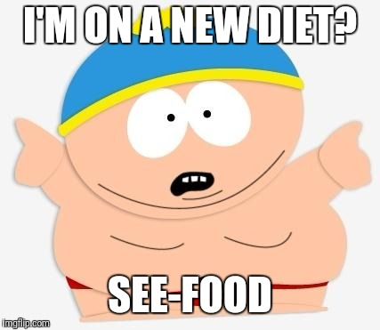 eric cartman | I'M ON A NEW DIET? SEE-FOOD | image tagged in eric cartman | made w/ Imgflip meme maker