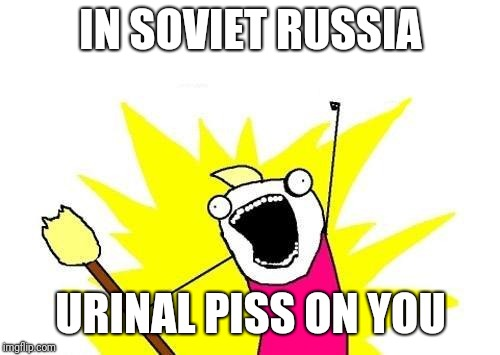 X All The Y Meme | IN SOVIET RUSSIA URINAL PISS ON YOU | image tagged in memes,x all the y | made w/ Imgflip meme maker