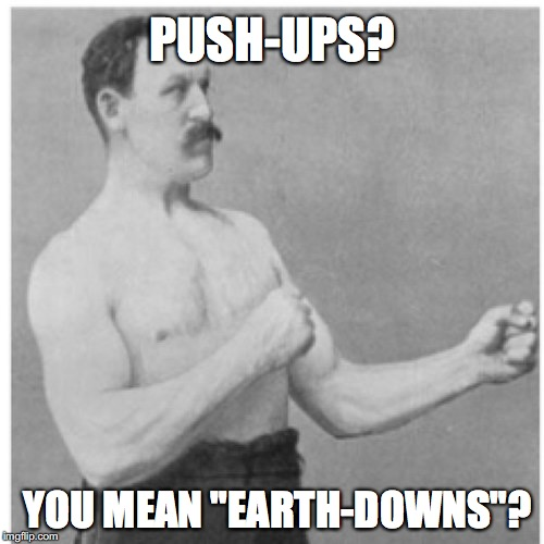 "Overly Manly Man Meme | PUSH-UPS? YOU MEAN ""EARTH-DOWNS""? 