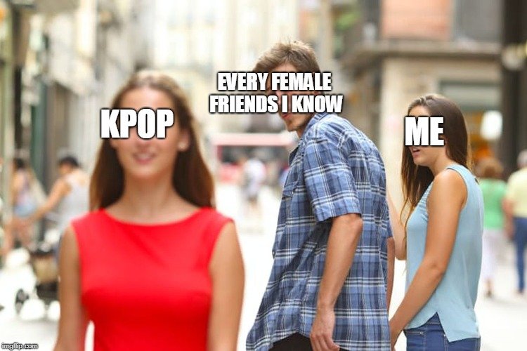 Distracted Boyfriend | KPOP EVERY FEMALE FRIENDS I KNOW ME | image tagged in memes,distracted boyfriend | made w/ Imgflip meme maker
