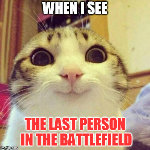 Smiling Cat | WHEN I SEE THE LAST PERSON IN THE BATTLEFIELD | image tagged in memes,smiling cat | made w/ Imgflip meme maker