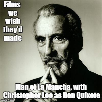 Christopher Lee | Films we wish they'd made Man of La Mancha, with Christopher Lee as Don Quixote | image tagged in christopher lee,don quixote,man of la mancha,dracula,saruman,films | made w/ Imgflip meme maker