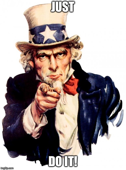 Uncle Sam |  JUST; DO IT! | image tagged in memes,uncle sam | made w/ Imgflip meme maker