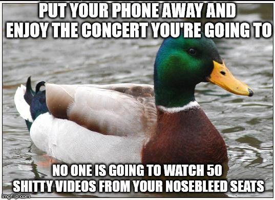 Actual Advice Mallard | PUT YOUR PHONE AWAY AND ENJOY THE CONCERT YOU'RE GOING TO NO ONE IS GOING TO WATCH 50 SHITTY VIDEOS FROM YOUR NOSEBLEED SEATS | image tagged in memes,actual advice mallard,AdviceAnimals | made w/ Imgflip meme maker