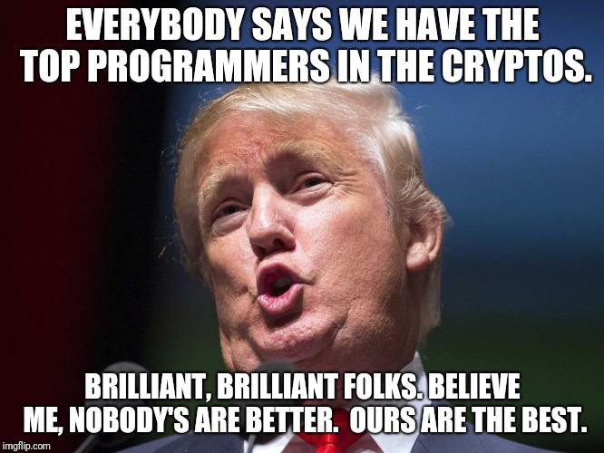 bitcoin core cve 2018-17144 | EVERYBODY SAYS WE HAVE THE TOP PROGRAMMERS IN THE CRYPTOS. BRILLIANT, BRILLIANT FOLKS. BELIEVE ME, NOBODY'S ARE BETTER.  OURS ARE THE BEST. | image tagged in donald trump huge | made w/ Imgflip meme maker