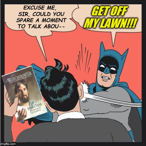 Batman Slapping Jehovah's Witness | EXCUSE ME, SIR, COULD YOU SPARE A MOMENT TO TALK ABOU-- GET OFF MY LAWN!!! | image tagged in batman slapping jehovah's witness | made w/ Imgflip meme maker