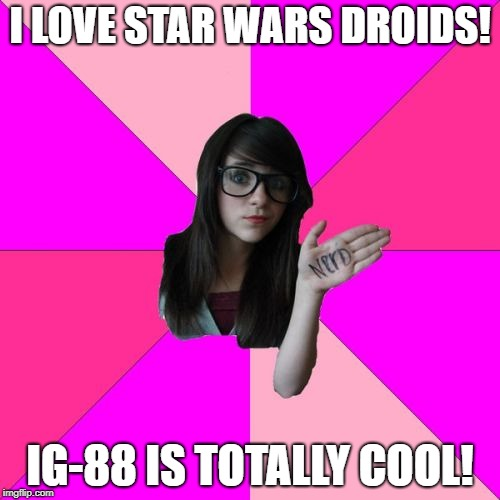 Idiot Nerd Girl | I LOVE STAR WARS DROIDS! IG-88 IS TOTALLY COOL! | image tagged in memes,idiot nerd girl | made w/ Imgflip meme maker