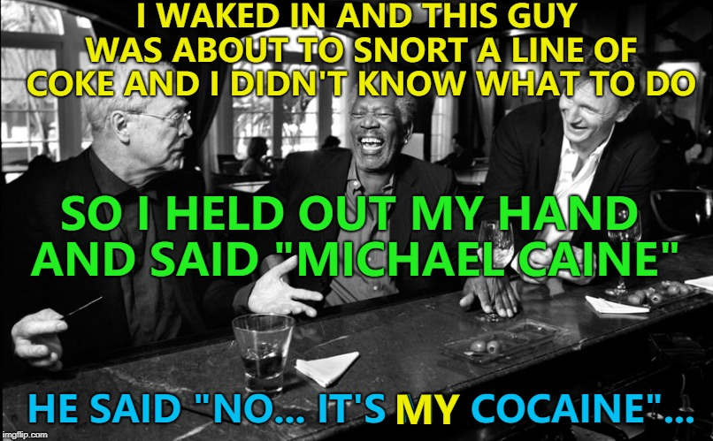"They sound similar... | I WAKED IN AND THIS GUY WAS ABOUT TO SNORT A LINE OF COKE AND I DIDN'T KNOW WHAT TO DO HE SAID ""NO... IT'S MY COCAINE""... SO I HELD OUT MY H 