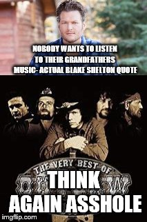 NOBODY WANTS TO LISTEN TO THEIR GRANDFATHERS  MUSIC- ACTUAL BLAKE SHELTON QUOTE THINK AGAIN ASSHOLE | image tagged in outlaws,pop music,luke bryan | made w/ Imgflip meme maker