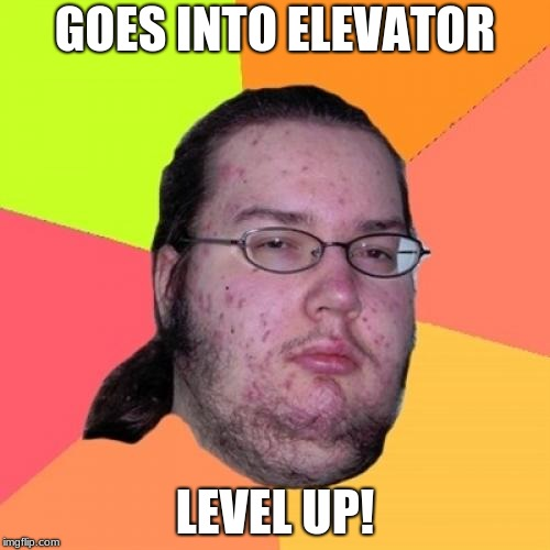 Perfect | GOES INTO ELEVATOR LEVEL UP! | image tagged in memes,butthurt dweller,funny,fat gamer,elevator | made w/ Imgflip meme maker