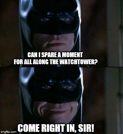 Batman Smiles Meme | CAN I SPARE A MOMENT FOR ALL ALONG THE WATCHTOWER? COME RIGHT IN, SIR! | image tagged in memes,batman smiles | made w/ Imgflip meme maker