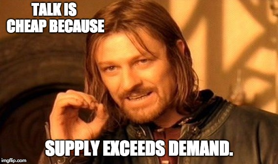 One Does Not Simply Meme | TALK IS CHEAP BECAUSE SUPPLY EXCEEDS DEMAND. | image tagged in memes,one does not simply | made w/ Imgflip meme maker
