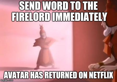 The Avatar is back! | SEND WORD TO THE FIRELORD IMMEDIATELY AVATAR HAS RETURNED ON NETFLIX | image tagged in the avatar has returned,netflix,avatar | made w/ Imgflip meme maker