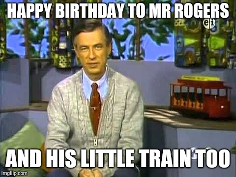 Mr Rogers | HAPPY BIRTHDAY TO MR ROGERS AND HIS LITTLE TRAIN TOO | image tagged in mr rogers,memes | made w/ Imgflip meme maker
