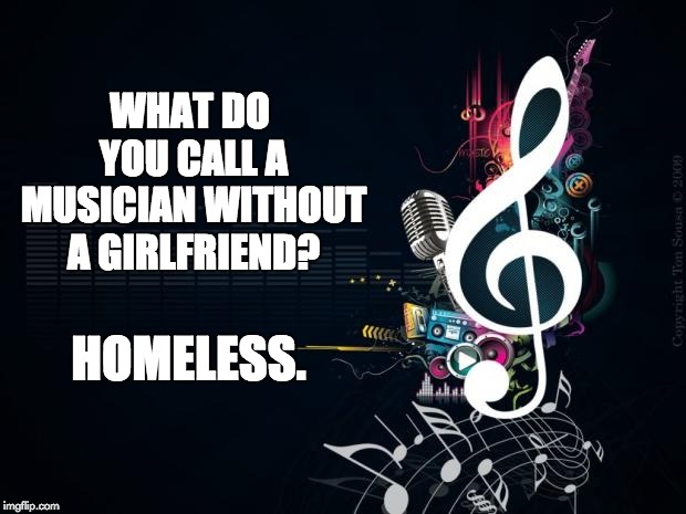 Musicnotes | WHAT DO YOU CALL A MUSICIAN WITHOUT A GIRLFRIEND? HOMELESS. | image tagged in musicnotes | made w/ Imgflip meme maker