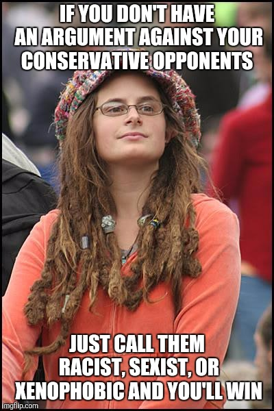 College Liberal Meme | IF YOU DON'T HAVE AN ARGUMENT AGAINST YOUR CONSERVATIVE OPPONENTS JUST CALL THEM RACIST, SEXIST, OR XENOPHOBIC AND YOU'LL WIN | image tagged in memes,college liberal | made w/ Imgflip meme maker