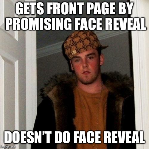JBmemegeek be like... | GETS FRONT PAGE BY PROMISING FACE REVEAL DOESN'T DO FACE REVEAL | image tagged in memes,scumbag steve,jbmemegeek,friends ripping friends,just messing with you | made w/ Imgflip meme maker