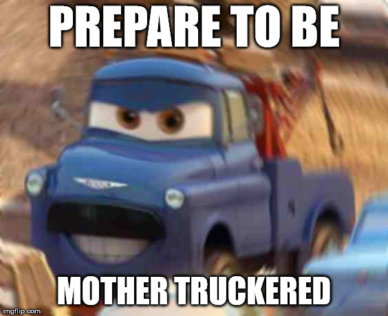 Prepare to be mother truckered | PREPARE TO BE MOTHER TRUCKERED | image tagged in cars,cars 2,ivan,rape face,truck,mother trucker | made w/ Imgflip meme maker