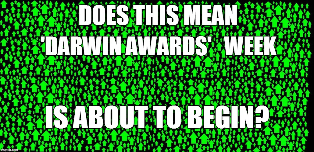 DOES THIS MEAN 'DARWIN AWARDS'   WEEK IS ABOUT TO BEGIN? | made w/ Imgflip meme maker