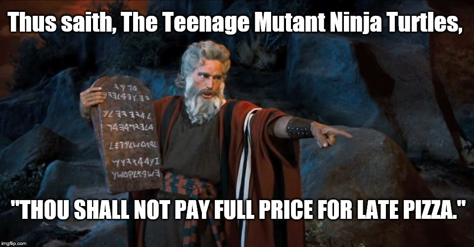 "TMNT | Thus saith, The Teenage Mutant Ninja Turtles, ""THOU SHALL NOT PAY FULL PRICE FOR LATE PIZZA."" 