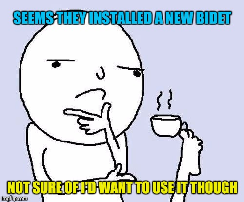 hmm | SEEMS THEY INSTALLED A NEW BIDET NOT SURE OF I'D WANT TO USE IT THOUGH | image tagged in hmm | made w/ Imgflip meme maker