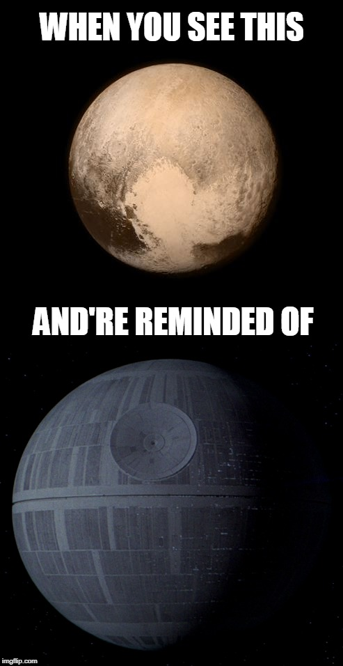 There Are More Stars In The Movies Than There Are In Real Life? | WHEN YOU SEE THIS AND'RE REMINDED OF | image tagged in pluto,planet,deathstar,star wars,10 guy,roll safe think about it | made w/ Imgflip meme maker