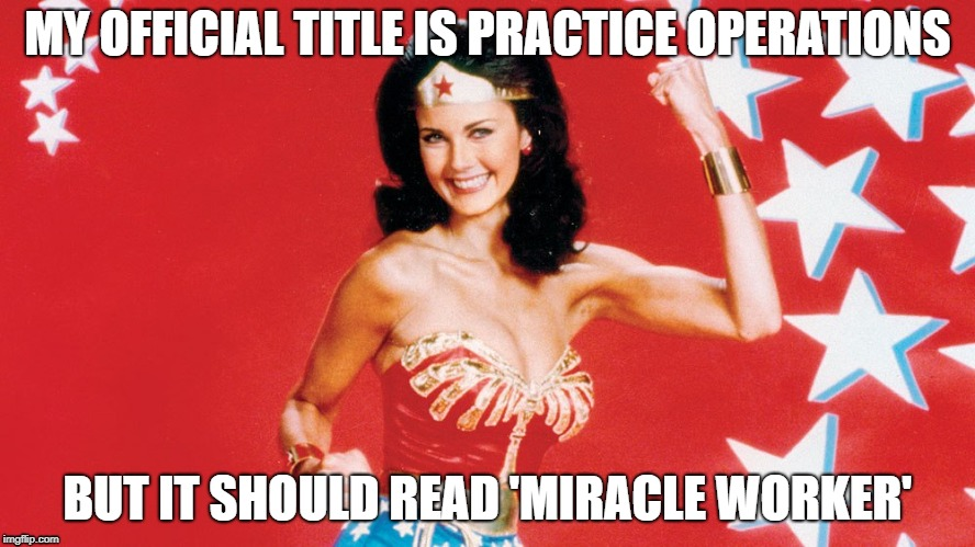 Practice Operations | MY OFFICIAL TITLE IS PRACTICE OPERATIONS BUT IT SHOULD READ 'MIRACLE WORKER' | image tagged in miracles,work,office | made w/ Imgflip meme maker