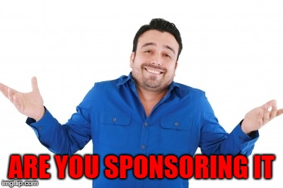 ARE YOU SPONSORING IT | made w/ Imgflip meme maker