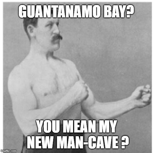 Overly Manly Man | GUANTANAMO BAY? YOU MEAN MY NEW MAN-CAVE ? | image tagged in memes,overly manly man,man cave,hangout | made w/ Imgflip meme maker