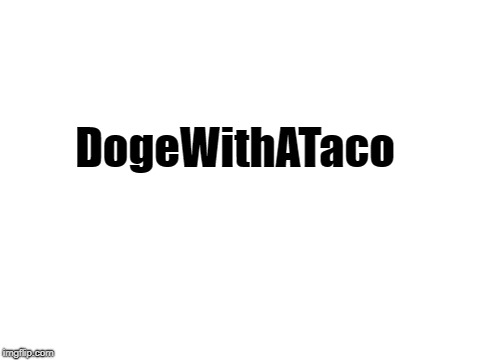 blank white template | DogeWithATaco | image tagged in blank white template | made w/ Imgflip meme maker