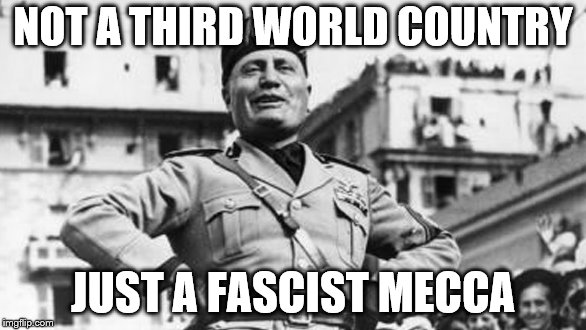 mussolini | NOT A THIRD WORLD COUNTRY JUST A FASCIST MECCA | image tagged in mussolini | made w/ Imgflip meme maker