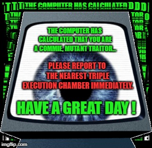 Another Message from Friend Computer... | THE COMPUTER HAS CALCULATED THAT YOU ARE A COMMIE, MUTANT TRAITOR... PLEASE REPORT TO THE NEAREST TRIPLE EXECUTION CHAMBER IMMEDIATELY. HAVE | image tagged in paranoia,rpg,friend,computer,traitor | made w/ Imgflip meme maker