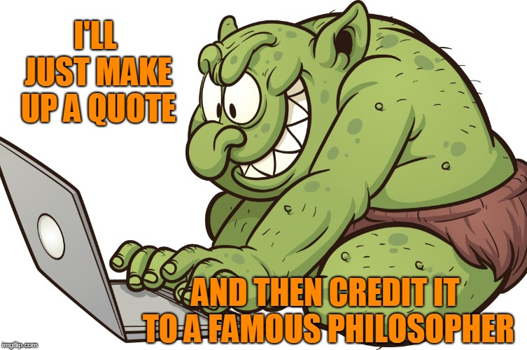 When You've Lost the Argument... | I'LL JUST MAKE UP A QUOTE AND THEN CREDIT IT TO A FAMOUS PHILOSOPHER | image tagged in internet trolls,philosopher,famous quotes | made w/ Imgflip meme maker