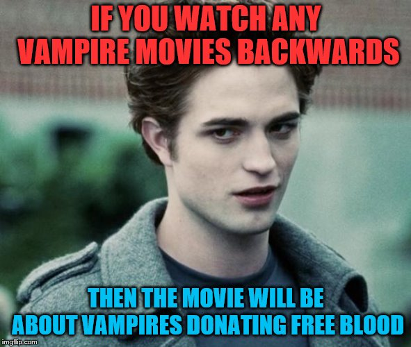 vampires | IF YOU WATCH ANY VAMPIRE MOVIES BACKWARDS THEN THE MOVIE WILL BE ABOUT VAMPIRES DONATING FREE BLOOD | image tagged in vampires | made w/ Imgflip meme maker
